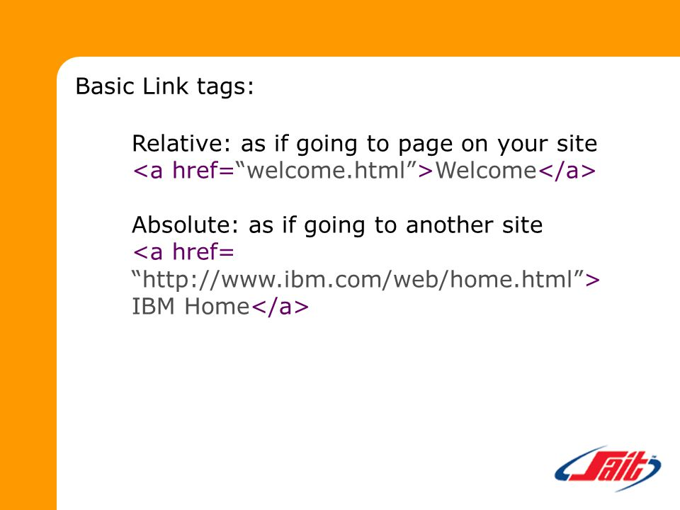 Relative: as if going to page on your site Welcome Absolute: as if going to another site IBM Home Basic Link tags: