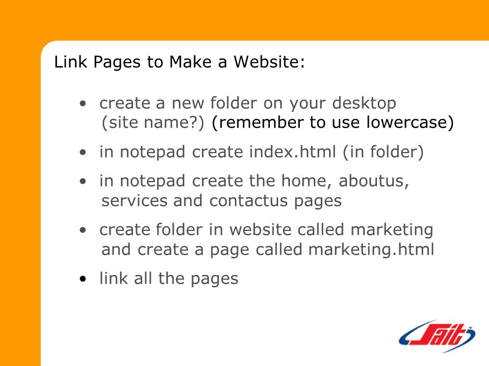 Link Pages to Make a Website: create a new folder on your desktop (site name ) (remember to use lowercase) in notepad create index.html (in folder) in notepad create the home, aboutus, services and contactus pages create folder in website called marketing and create a page called marketing.html link all the pages