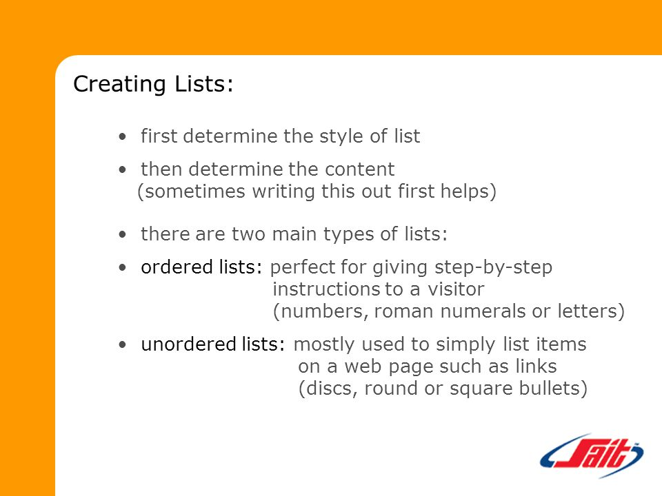 Creating Lists: first determine the style of list then determine the content (sometimes writing this out first helps) there are two main types of lists: ordered lists: perfect for giving step-by-step instructions to a visitor (numbers, roman numerals or letters) unordered lists: mostly used to simply list items on a web page such as links (discs, round or square bullets)