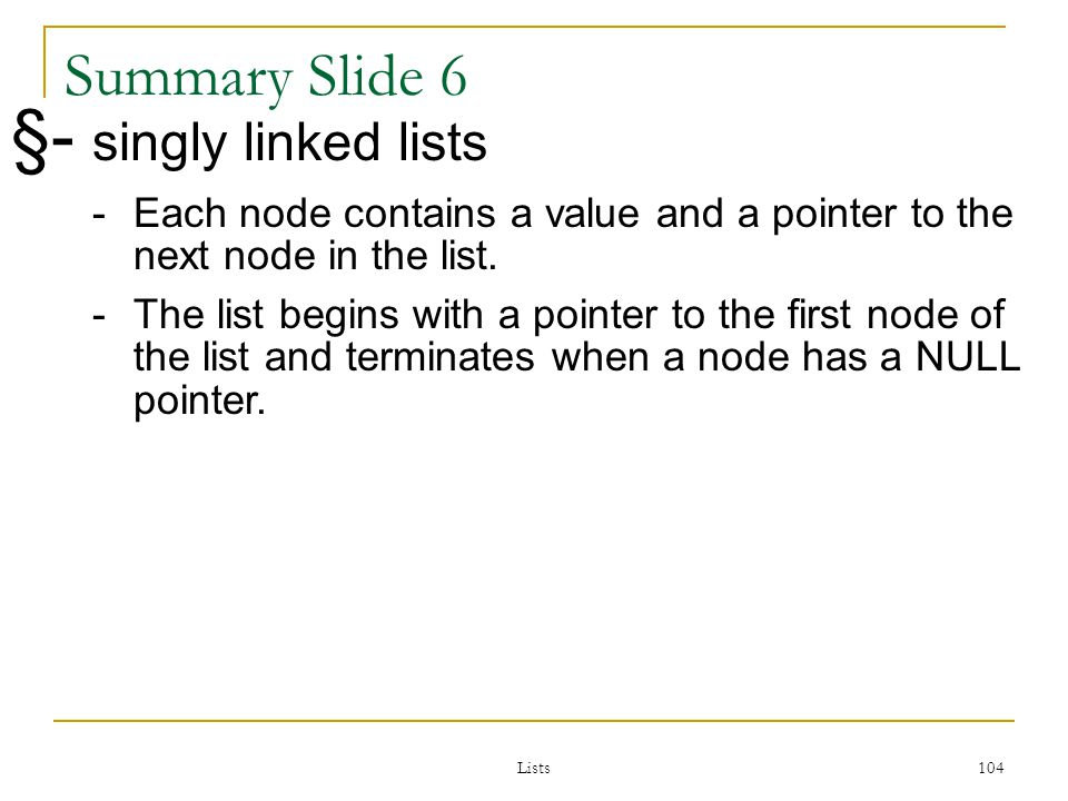 Lists 104 104 Summary Slide 6 §- singly linked lists -Each node contains a value and a pointer to the next node in the list.