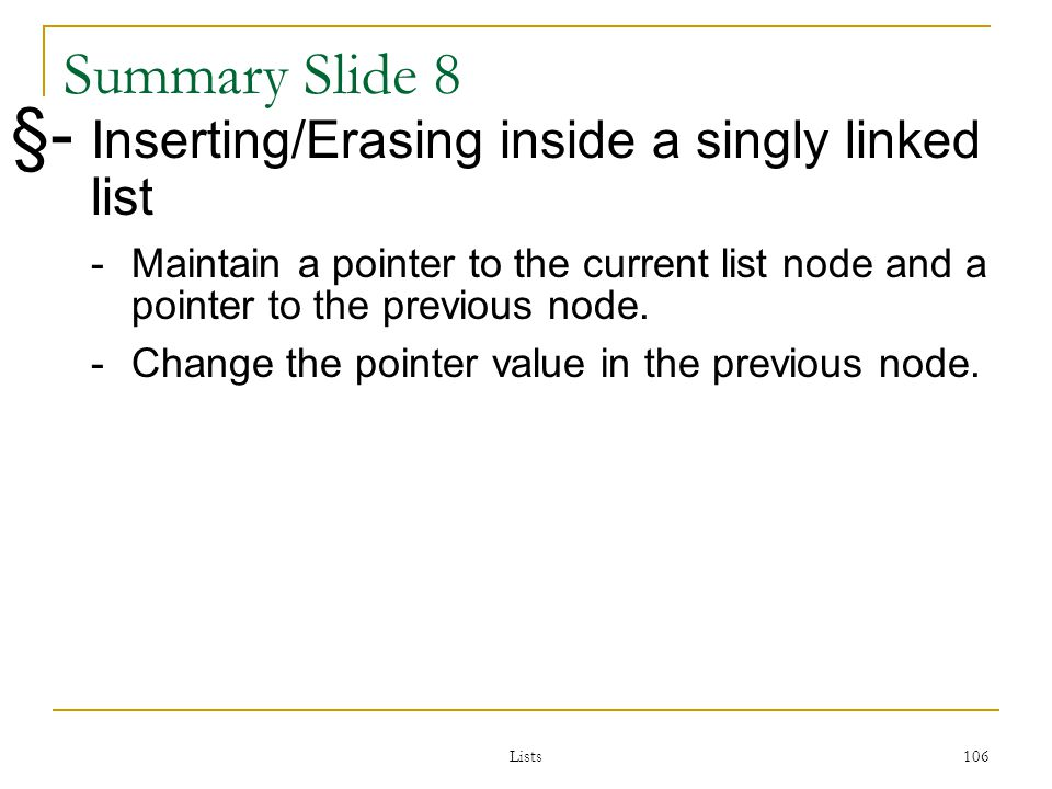 Lists 106 106 Summary Slide 8 §- Inserting/Erasing inside a singly linked list -Maintain a pointer to the current list node and a pointer to the previous node.