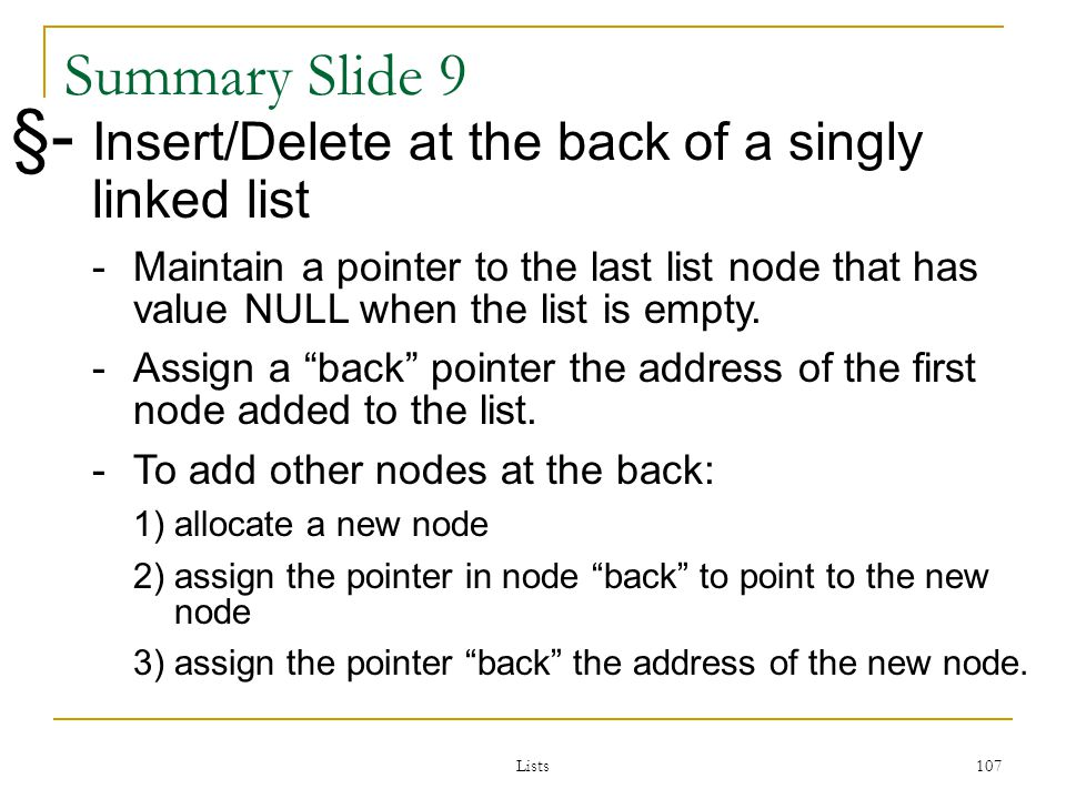 Lists 107 107 Summary Slide 9 §- Insert/Delete at the back of a singly linked list -Maintain a pointer to the last list node that has value NULL when the list is empty.