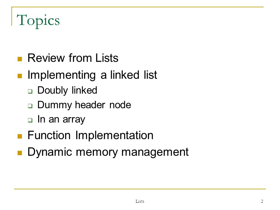 Lists 93 Linked Lists in Arrays Applications where linked lists in arrays may prove preferable are those where: The number of entries in a list is known in advance, The links are frequently rearranged, but relatively few additions or deletions are made, or The same data are sometimes best treated as a linked list and other times as a contiguous list.