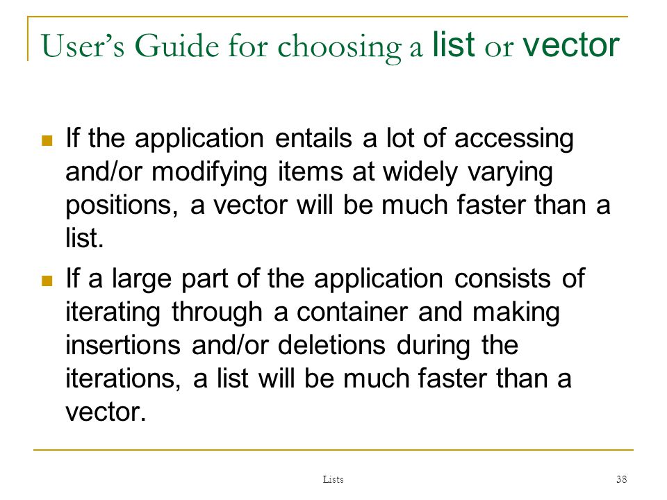 Lists 38 Users Guide for choosing a list or vector If the application entails a lot of accessing and/or modifying items at widely varying positions, a vector will be much faster than a list.