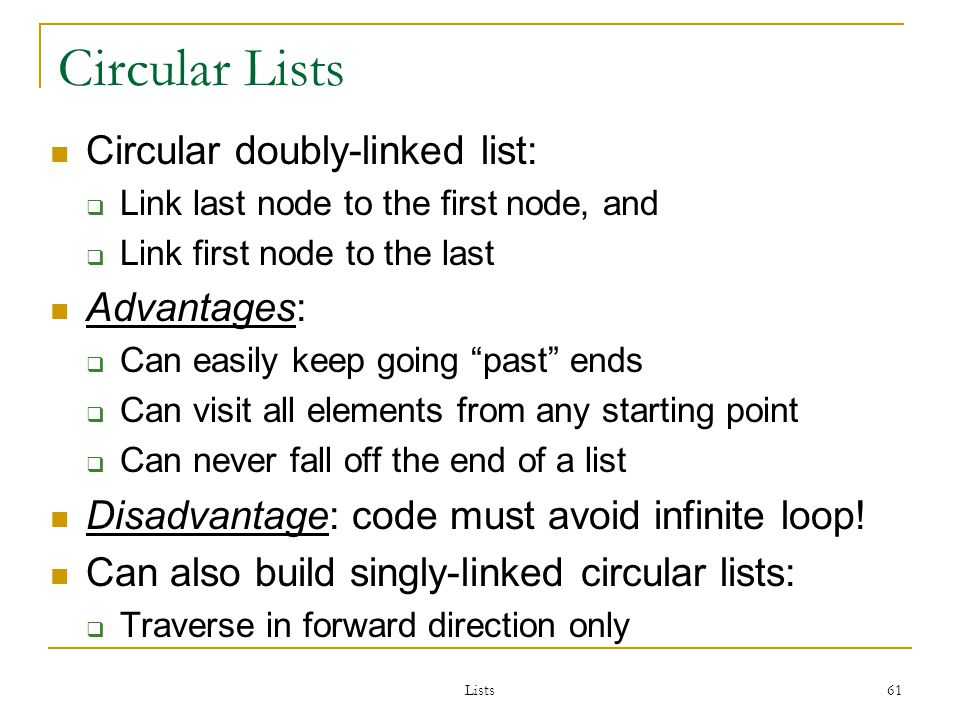 Lists 61 Circular Lists Circular doubly-linked list: Link last node to the first node, and Link first node to the last Advantages: Can easily keep going past ends Can visit all elements from any starting point Can never fall off the end of a list Disadvantage: code must avoid infinite loop.