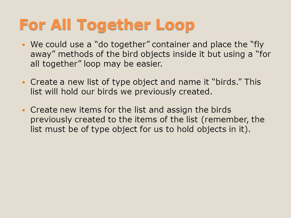 For All Together Loop We could use a do together container and place the fly away methods of the bird objects inside it but using a for all together loop may be easier.