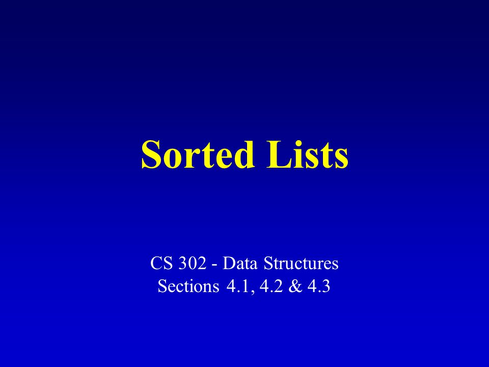 Sorted Lists CS 302 - Data Structures Sections 4.1, 4.2 & 4.3