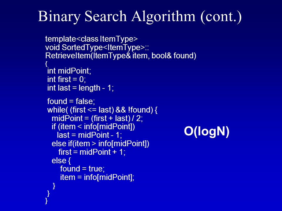 Binary Search Algorithm (cont.) template void SortedType :: RetrieveItem(ItemType& item, bool& found) { int midPoint; int first = 0; int last = length - 1; found = false; while( (first <= last) && !found) { midPoint = (first + last) / 2; if (item < info[midPoint]) last = midPoint - 1; else if(item > info[midPoint]) first = midPoint + 1; else { found = true; item = info[midPoint]; } O(logN)