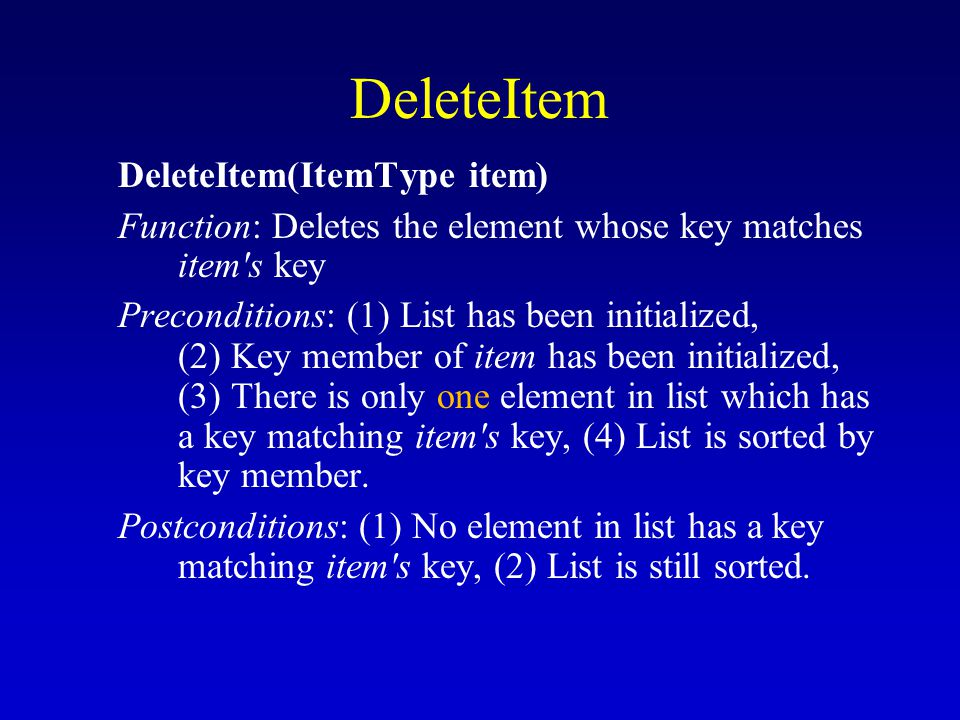 DeleteItem DeleteItem(ItemType item) Function: Deletes the element whose key matches item s key Preconditions: (1) List has been initialized, (2) Key member of item has been initialized, (3) There is only one element in list which has a key matching item s key, (4) List is sorted by key member.
