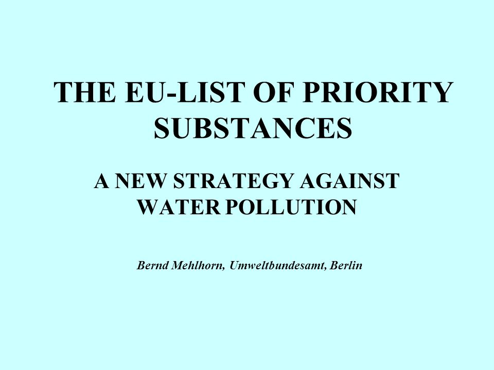THE EU-LIST OF PRIORITY SUBSTANCES A NEW STRATEGY AGAINST WATER POLLUTION Bernd Mehlhorn, Umweltbundesamt, Berlin