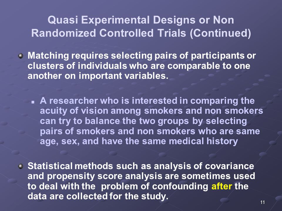 11 Quasi Experimental Designs or Non Randomized Controlled Trials (Continued) Matching requires selecting pairs of participants or clusters of individuals who are comparable to one another on important variables.