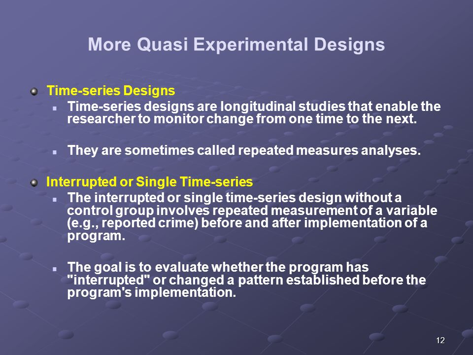 12 More Quasi Experimental Designs Time-series Designs Time-series designs are longitudinal studies that enable the researcher to monitor change from