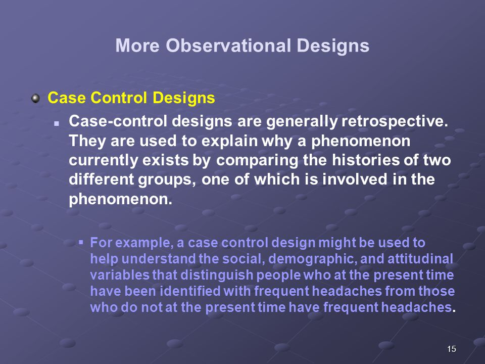 15 More Observational Designs Case Control Designs Case-control designs are generally retrospective. They are used to explain why a phenomenon current