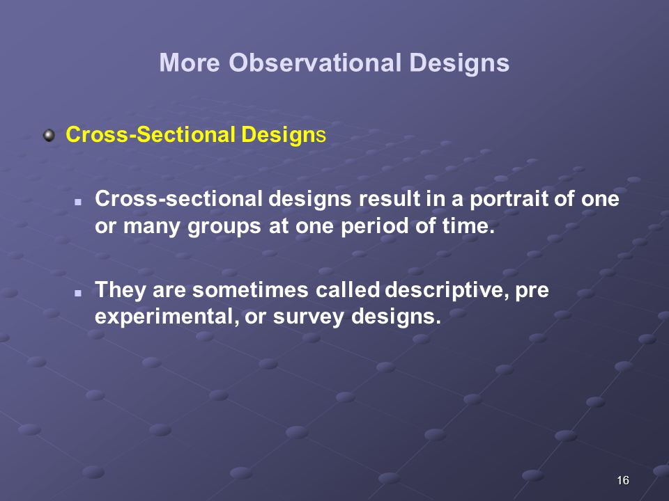 16 More Observational Designs Cross-Sectional Designs Cross-sectional designs result in a portrait of one or many groups at one period of time.