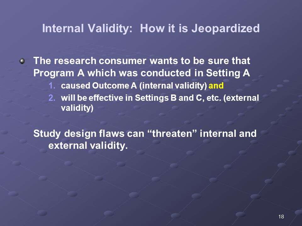 18 Internal Validity: How it is Jeopardized The research consumer wants to be sure that Program A which was conducted in Setting A 1.caused Outcome A (internal validity) and 2.will be effective in Settings B and C, etc.