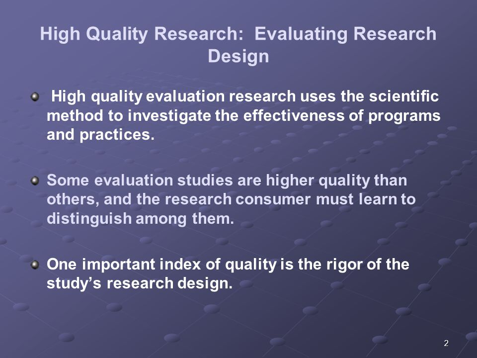 2 High Quality Research: Evaluating Research Design High quality evaluation research uses the scientific method to investigate the effectiveness of programs and practices.