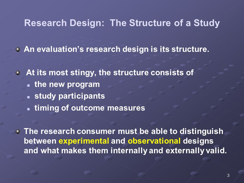 3 Research Design: The Structure of a Study An evaluations research design is its structure. At its most stingy, the structure consists of the new pro