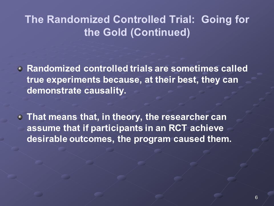 6 The Randomized Controlled Trial: Going for the Gold (Continued) Randomized controlled trials are sometimes called true experiments because, at their