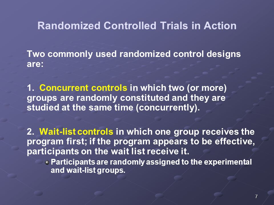 7 Randomized Controlled Trials in Action Two commonly used randomized control designs are: 1.