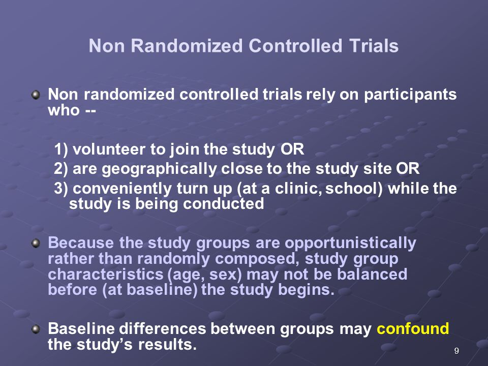 9 Non Randomized Controlled Trials Non randomized controlled trials rely on participants who -- 1) volunteer to join the study OR 2) are geographically close to the study site OR 3) conveniently turn up (at a clinic, school) while the study is being conducted Because the study groups are opportunistically rather than randomly composed, study group characteristics (age, sex) may not be balanced before (at baseline) the study begins.