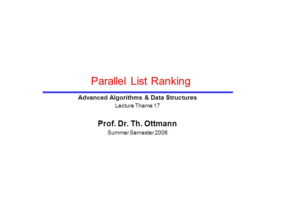Parallel List Ranking Advanced Algorithms & Data Structures Lecture Theme 17 Prof. Dr. Th. Ottmann Summer Semester 2006