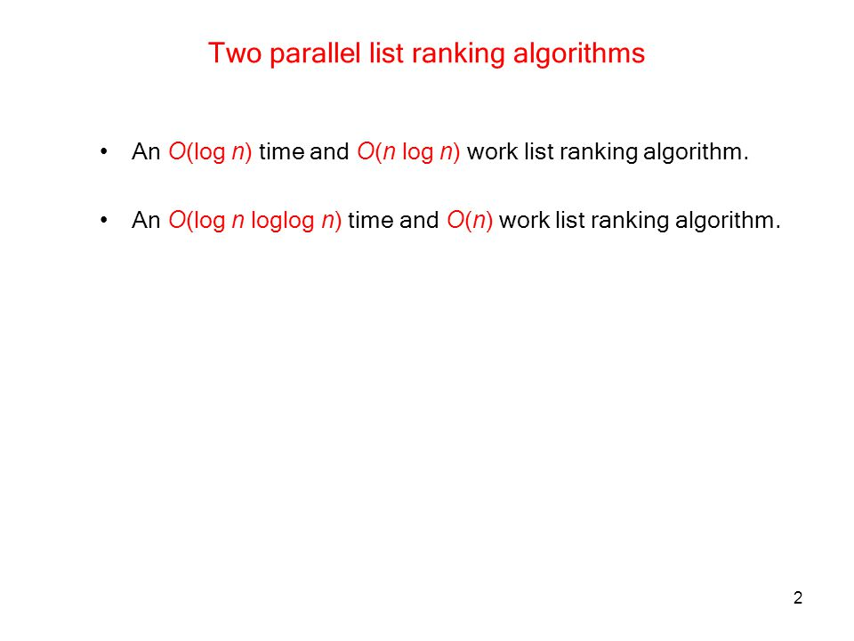 2 Two parallel list ranking algorithms An O (log n ) time and O ( n log n ) work list ranking algorithm. An O (log n loglog n ) time and O ( n ) work