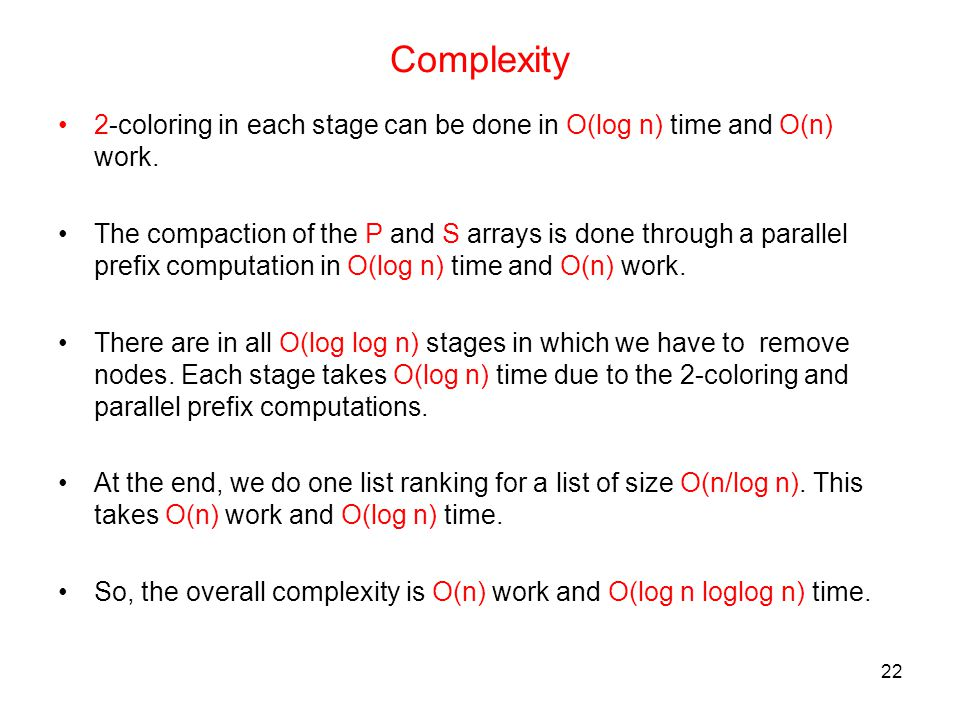 22 Complexity 2-coloring in each stage can be done in O(log n) time and O(n) work. The compaction of the P and S arrays is done through a parallel pre