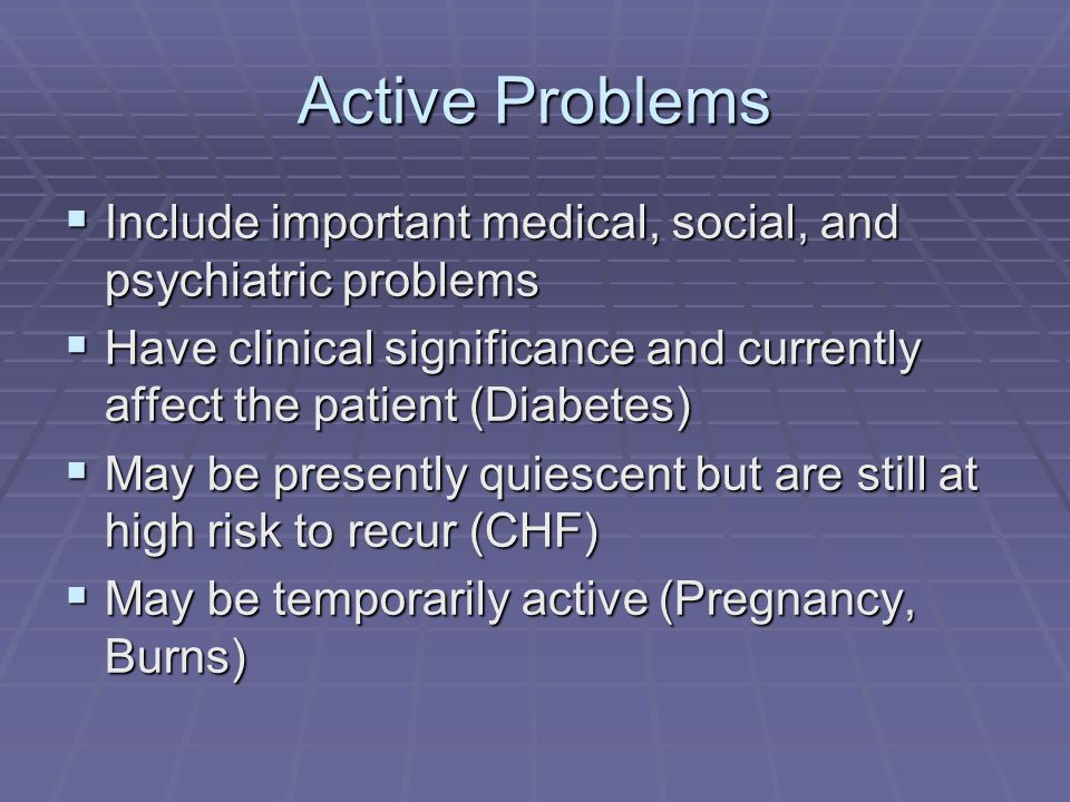 Inactive Problems Have a tendency to recur Have a tendency to recur Place the patient at risk Place the patient at risk Include resolved conditions Include resolved conditions Include positive skin test, OB, or birth information Include positive skin test, OB, or birth information