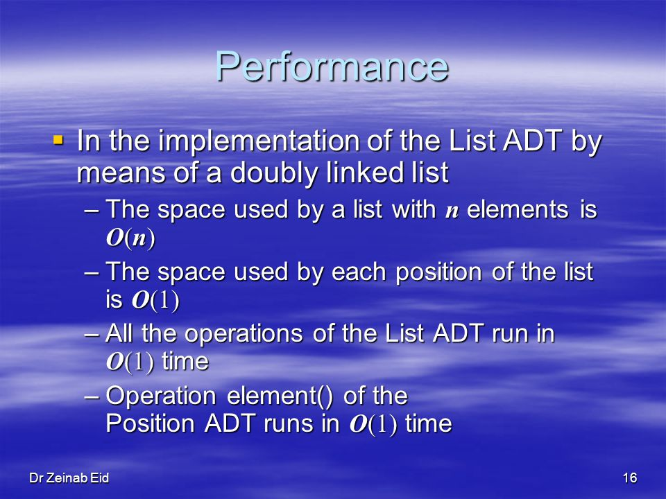 Dr Zeinab Eid16 Performance In the implementation of the List ADT by means of a doubly linked list In the implementation of the List ADT by means of a doubly linked list –The space used by a list with n elements is O(n) –The space used by each position of the list is O(1) –All the operations of the List ADT run in O(1) time –Operation element() of the Position ADT runs in O(1) time