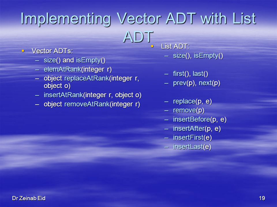 Dr Zeinab Eid19 Implementing Vector ADT with List ADT Vector ADTs: Vector ADTs: –size() and isEmpty() –elemAtRank(integer r) –object replaceAtRank(integer r, object o) –insertAtRank(integer r, object o) –object removeAtRank(integer r) List ADT: List ADT: –size(), isEmpty() –first(), last() –prev(p), next(p) –replace(p, e) –remove(p) –insertBefore(p, e) –insertAfter(p, e) –insertFirst(e) –insertLast(e)