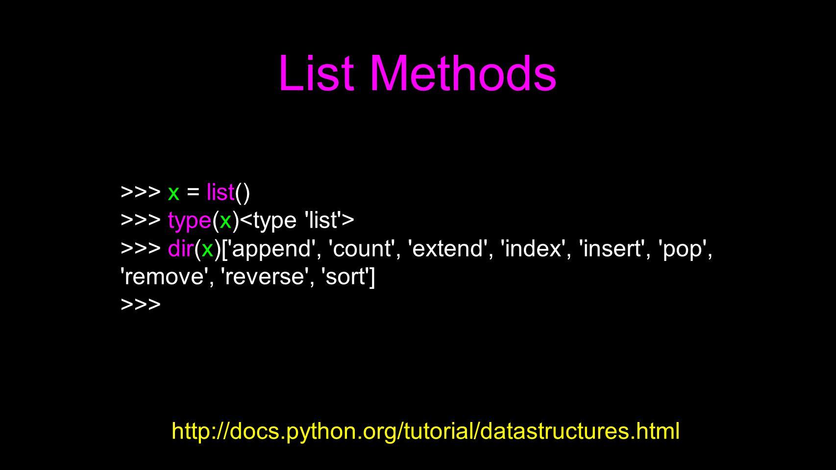 List Methods >>> x = list() >>> type(x) >>> dir(x)['append', 'count', 'extend', 'index', 'insert', 'pop', 'remove', 'reverse', 'sort'] >>> http://docs