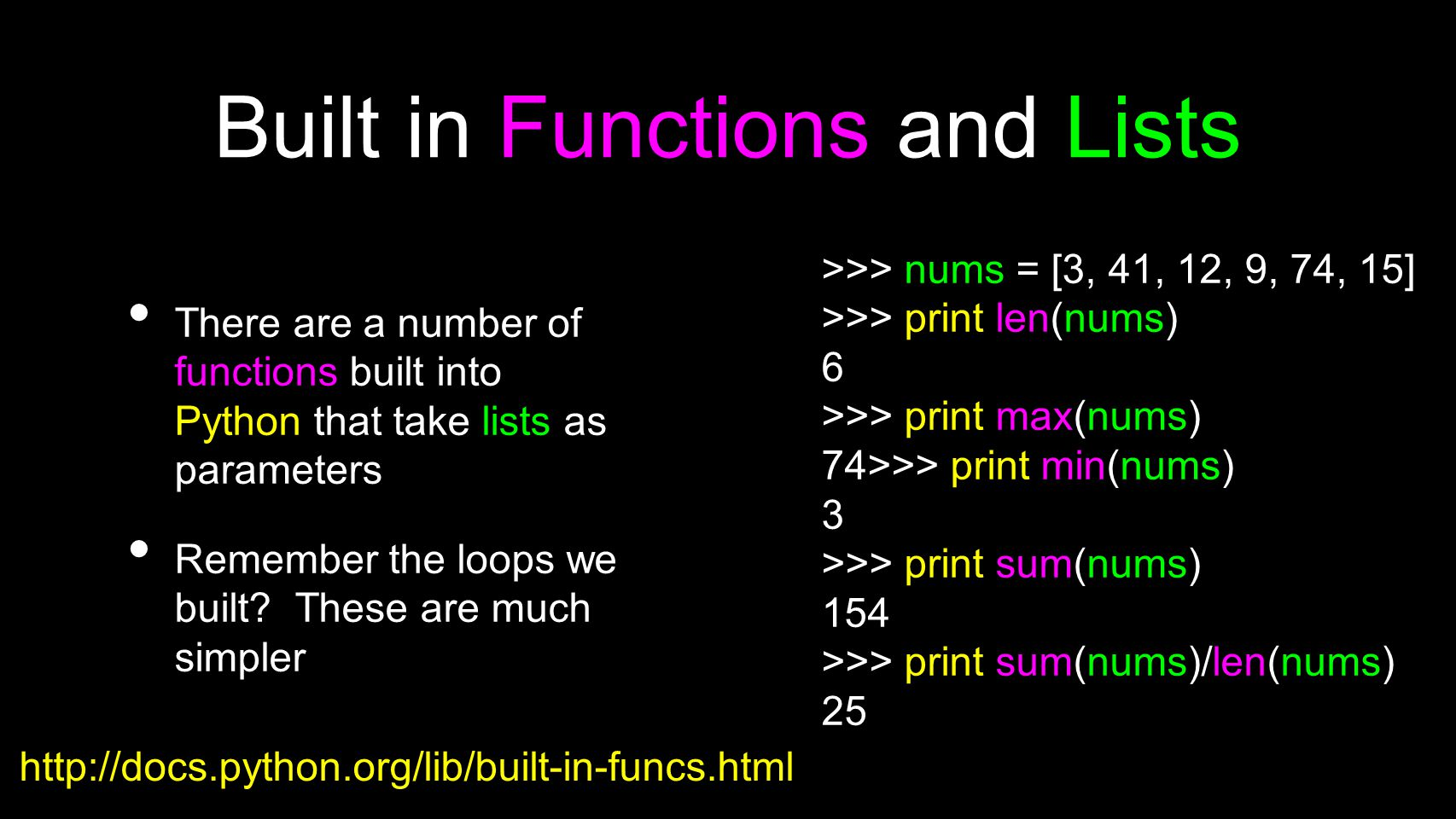 Built in Functions and Lists There are a number of functions built into Python that take lists as parameters Remember the loops we built? These are mu