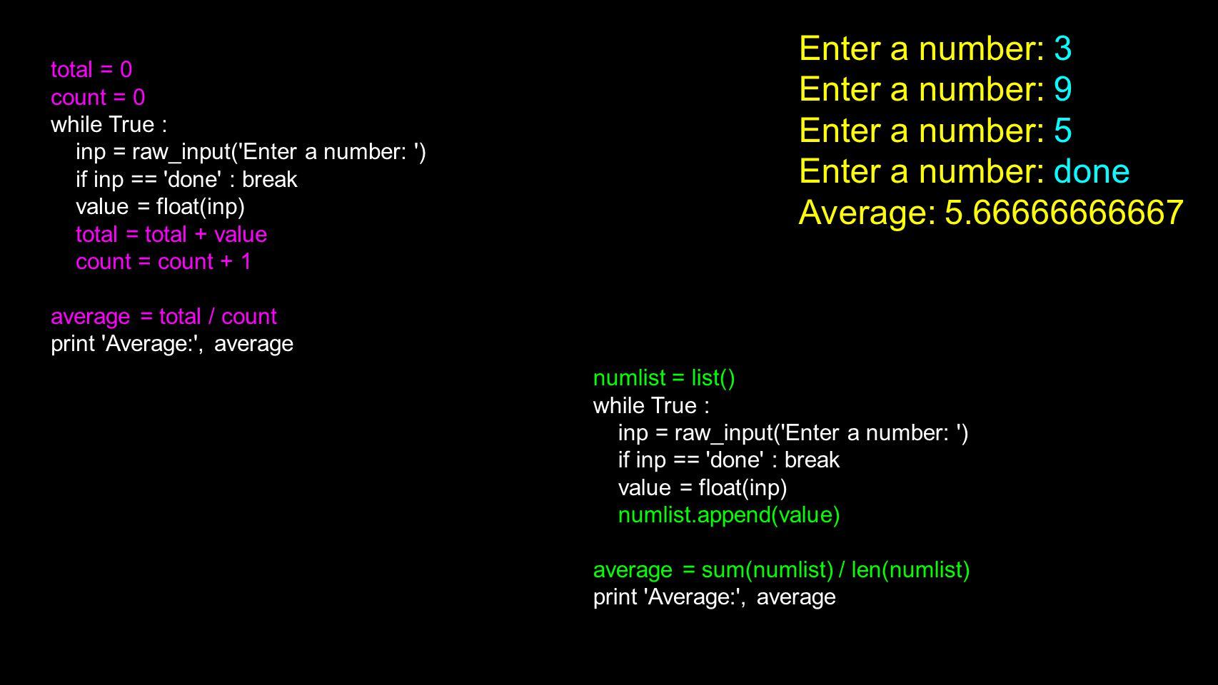 numlist = list() while True : inp = raw_input('Enter a number: ') if inp == 'done' : break value = float(inp) numlist.append(value) average = sum(numl