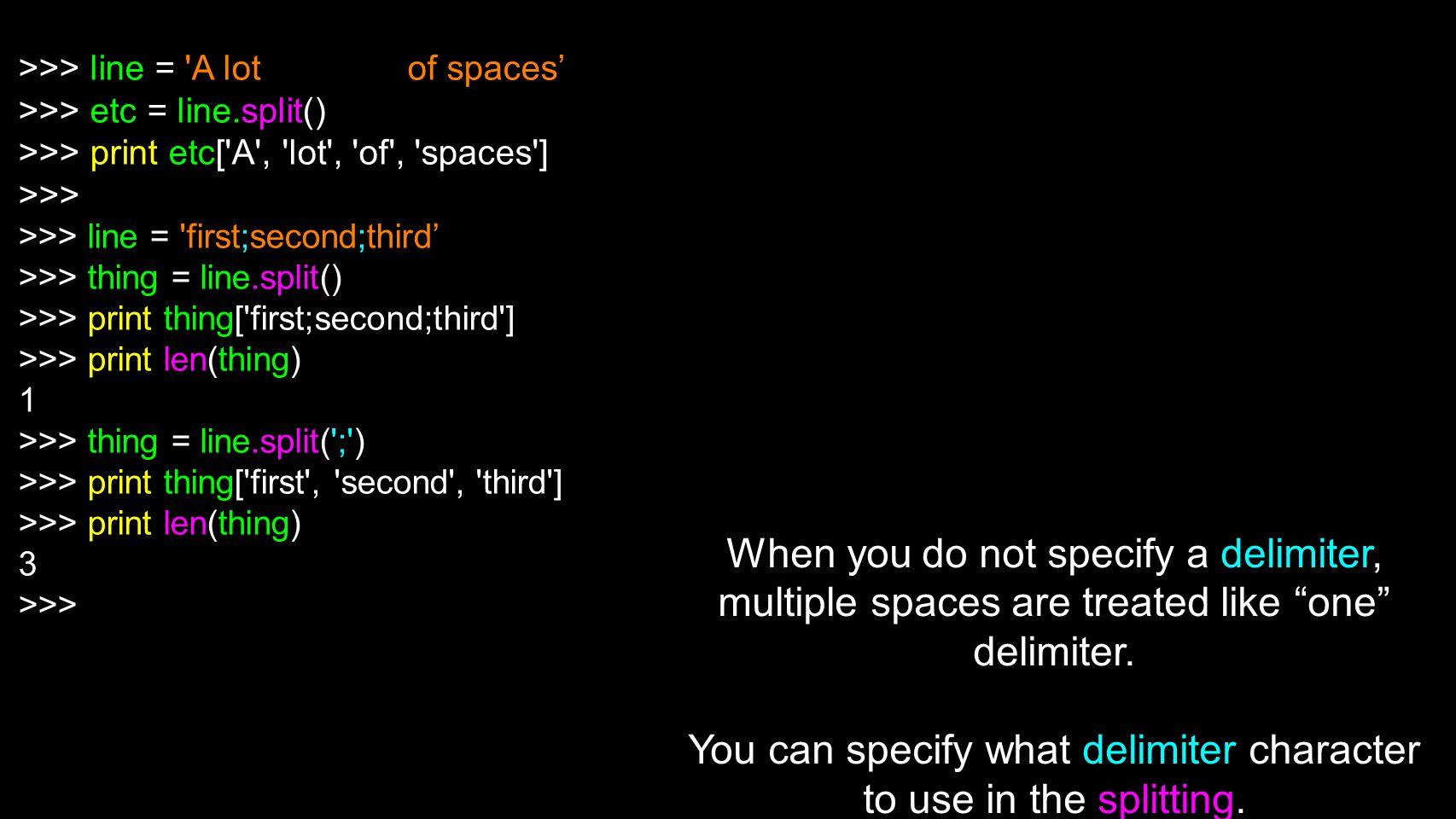 >>> line = 'A lot of spaces >>> etc = line.split() >>> print etc['A', 'lot', 'of', 'spaces'] >>> >>> line = 'first;second;third >>> thing = line.split