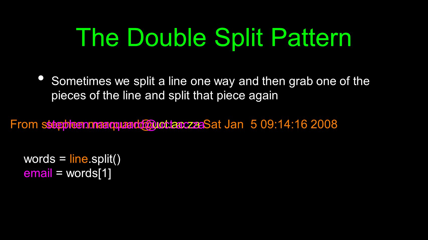 From stephen.marquard@uct.ac.za Sat Jan 5 09:14:16 2008 The Double Split Pattern Sometimes we split a line one way and then grab one of the pieces of