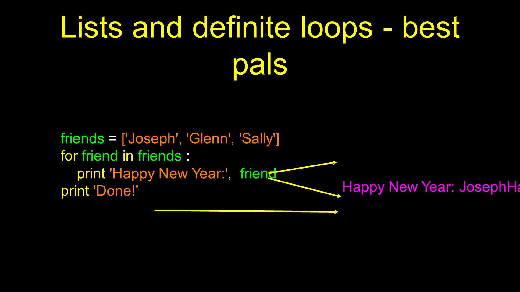 Lists and definite loops - best pals friends = ['Joseph', 'Glenn', 'Sally'] for friend in friends : print 'Happy New Year:', friend print 'Done!' Happ
