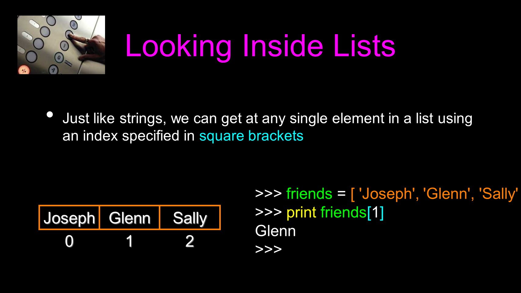 Looking Inside Lists Just like strings, we can get at any single element in a list using an index specified in square brackets 0 Joseph >>> friends =