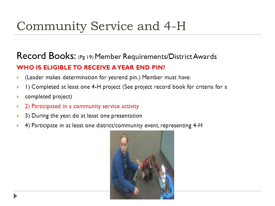 Community Service and 4-H Record Books: (Pg 19) Member Requirements/District Awards WHO IS ELIGIBLE TO RECEIVE A YEAR END PIN? (Leader makes determina