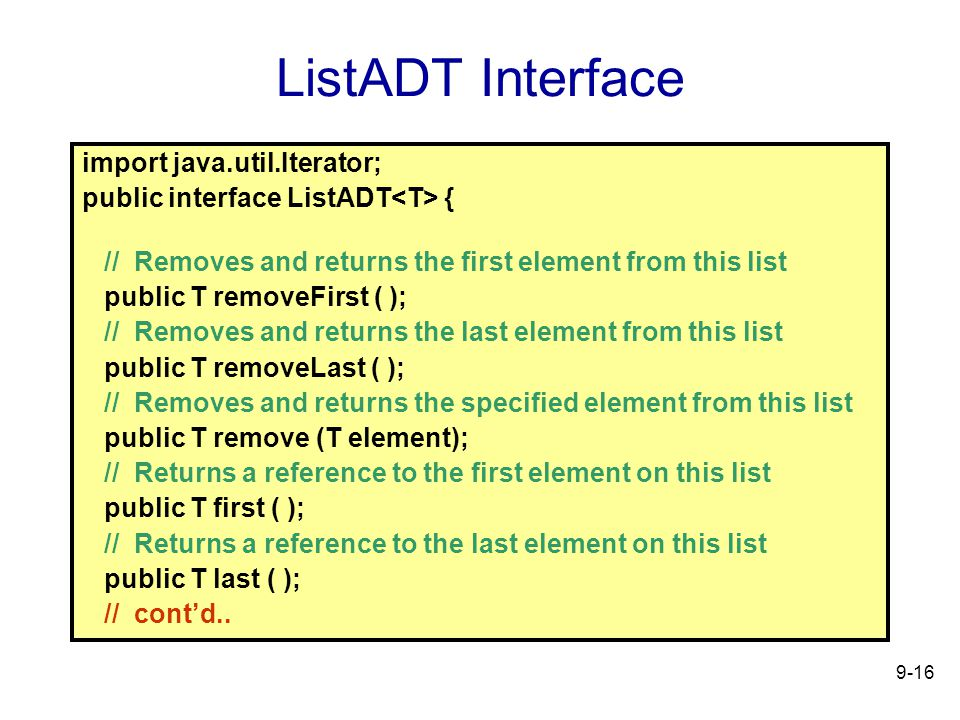 9-16 ListADT Interface import java.util.Iterator; public interface ListADT { // Removes and returns the first element from this list public T removeFirst ( ); // Removes and returns the last element from this list public T removeLast ( ); // Removes and returns the specified element from this list public T remove (T element); // Returns a reference to the first element on this list public T first ( ); // Returns a reference to the last element on this list public T last ( ); // contd..