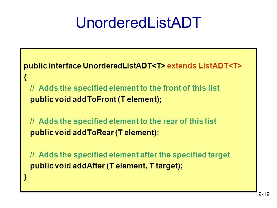9-19 UnorderedListADT public interface UnorderedListADT extends ListADT { // Adds the specified element to the front of this list public void addToFront (T element); // Adds the specified element to the rear of this list public void addToRear (T element); // Adds the specified element after the specified target public void addAfter (T element, T target); }