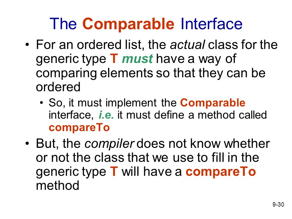 9-30 The Comparable Interface For an ordered list, the actual class for the generic type T must have a way of comparing elements so that they can be ordered So, it must implement the Comparable interface, i.e.