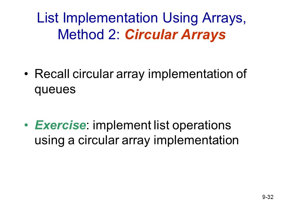 9-32 List Implementation Using Arrays, Method 2: Circular Arrays Recall circular array implementation of queues Exercise: implement list operations using a circular array implementation