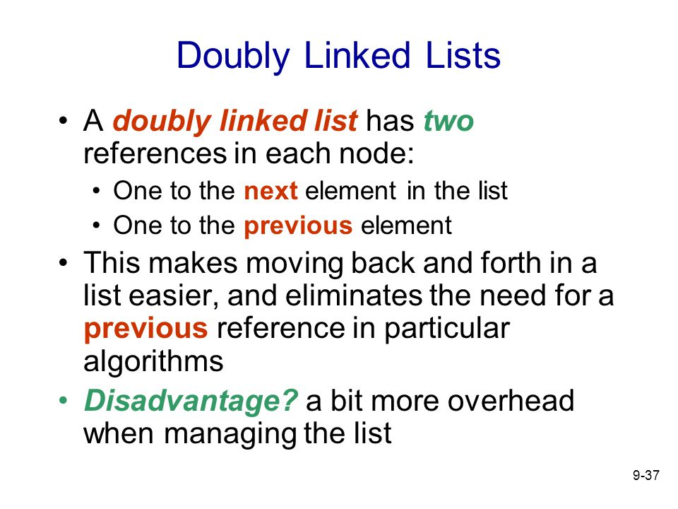 9-37 Doubly Linked Lists A doubly linked list has two references in each node: One to the next element in the list One to the previous element This makes moving back and forth in a list easier, and eliminates the need for a previous reference in particular algorithms Disadvantage.