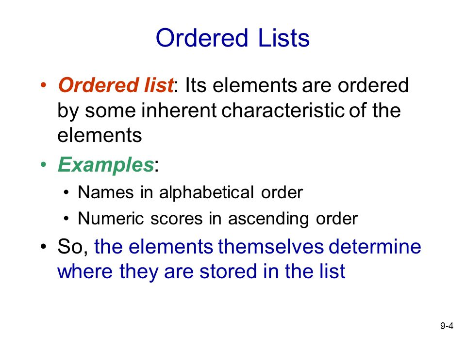 9-4 Ordered Lists Ordered list: Its elements are ordered by some inherent characteristic of the elements Examples: Names in alphabetical order Numeric scores in ascending order So, the elements themselves determine where they are stored in the list
