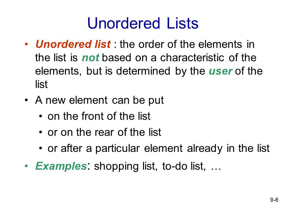 9-6 Unordered Lists Unordered list : the order of the elements in the list is not based on a characteristic of the elements, but is determined by the user of the list A new element can be put on the front of the list or on the rear of the list or after a particular element already in the list Examples : shopping list, to-do list, …