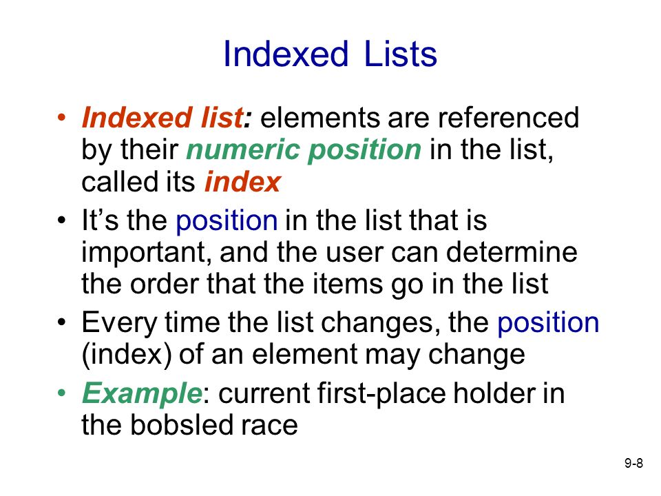 9-8 Indexed Lists Indexed list: elements are referenced by their numeric position in the list, called its index Its the position in the list that is important, and the user can determine the order that the items go in the list Every time the list changes, the position (index) of an element may change Example: current first-place holder in the bobsled race