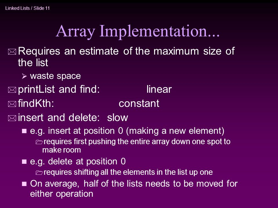 Linked Lists / Slide 11 Array Implementation... * Requires an estimate of the maximum size of the list waste space * printList and find: linear * find