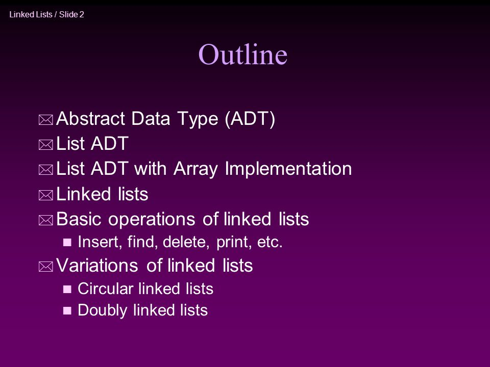 Linked Lists / Slide 2 Outline * Abstract Data Type (ADT) * List ADT * List ADT with Array Implementation * Linked lists * Basic operations of linked