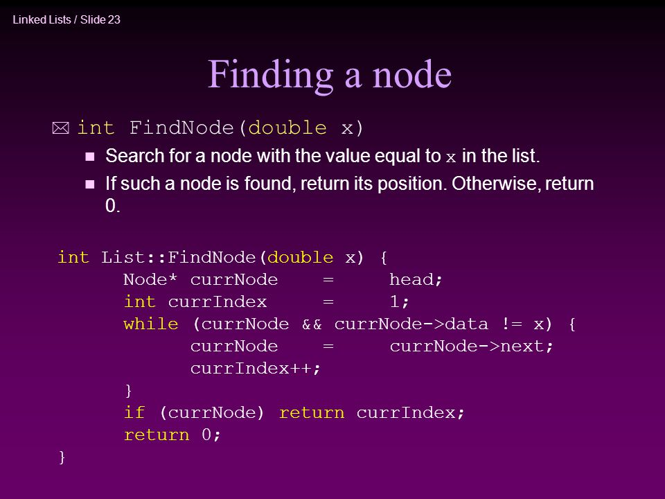 Linked Lists / Slide 23 Finding a node * int FindNode(double x) Search for a node with the value equal to x in the list. n If such a node is found, re
