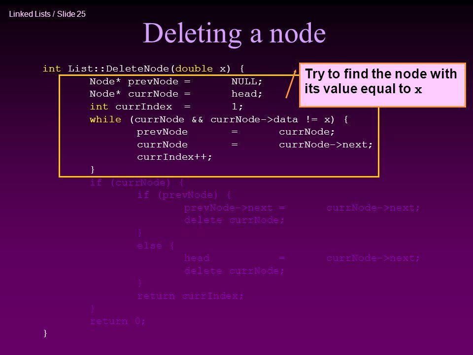 Linked Lists / Slide 25 Deleting a node int List::DeleteNode(double x) { Node* prevNode=NULL; Node* currNode=head; int currIndex=1; while (currNode &&